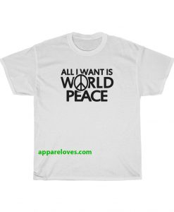 All I Want Is World Peace T-shirt THD