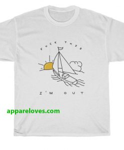 Fuck This I'm Out Funny Boat t shirt thd