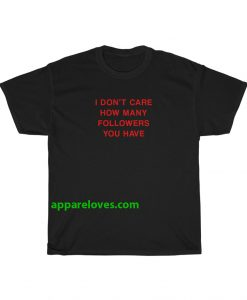 I Don't Care How Many Followers You Have T-shirt thd