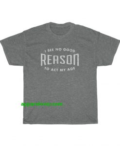 I See No Good Reason To Act My Age T-Shirt THD