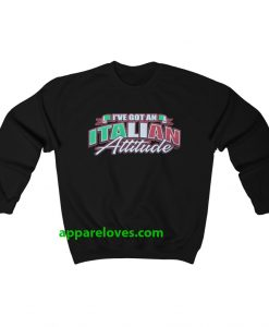 i've got an italian attitude sweatshirt THD